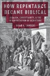 How Repentance Became Biblical : Judaism, Christianity, and the Interpretation of Scripture