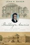 Building America: The Life of Benjamin Henry Latrobe