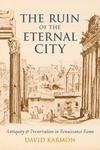 The Ruin of the Eternal City:Antiquity and Preservation in Renaissance Rome