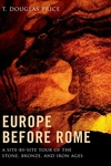 Europe Before Rome:A Site-By-Site Tour of the Stone, Bronze, and Iron Ages