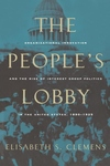 The People's Lobby:Organizational Innovation and the Rise of Interest Group Politics in the United States, 1890-1925