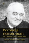 Becoming Human Again: The Theological Life of Gustaf Wingren
