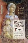 Mary and the Art of Prayer : The Hours of the Virgin in Medieval Christian Life and Thought