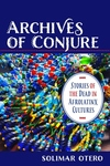 Archives of Conjure: Stories of the Dead in Afrolatinx Cultures
