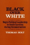 Black over White:Negro Political Leadership in South Carolina During Reconstruction