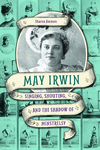 May Irwin : Singing, Shouting, and the Shadow of Minstrelsy