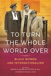 To Turn the Whole World Over : Black Women and Internationalism
