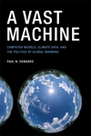 A Vast Machine:Computer Models, Climate Data, and the Politics of Global Warming