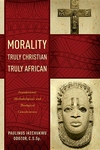 Morality Truly Christian, Truly African : Foundational, Methodological, and Theological Considerations