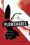 Plowshares : Protest, Performance, and Religious Identity in the Nuclear Age