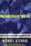 Our Band Could Be Your Life:Scenes from the American Indie Underground, 1981-1991