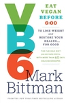 VB6:Eat Vegan Before 6:00 to Lose Weight and Restore Your Health ... for Good