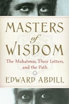Masters of Wisdom : The Mahatmas, Their Letters, and the Path