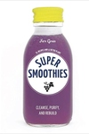 Super Smoothies: 61 Recipes and 12 Detox Plans