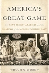 America's Great Game:The CIA's Secret Arabists and the Shaping of the Modern Middle East