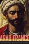 Arab France:Islam and the Making of Modern Europe, 1798-1831