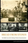 Bread from Stones : The Middle East and the Making of Modern Humanitarianism