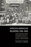 African American Religions, 1500-2000 : Colonialism, Democracy, and Freedom