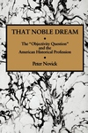 "That Noble Dream:The ""Objectivity Question"" and the American Historical Profession"