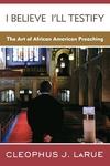 I Believe I'll Testify:The Art of African American Preaching