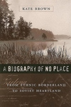 A Biography of No Place:From Ethnic Borderland to Soviet Heartland