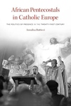 African Pentecostals in Catholic Europe : The Politics of Presence in the Twenty-first Century