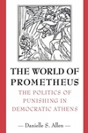 The World of Prometheus - The Politics of Punishing in Democratic Athens