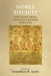 Noble Society : Five Lives from Twelfth-Century Germany