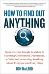 How to Find Out Anything:From Extreme Google Searches to Scouring Government Documents, a Guide to Uncovering Anything about Everyone and Everything