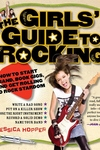The Girls' Guide to Rocking:How to Start a Band, Book Gigs, and Get Rolling to Rock Stardom