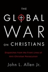 The Global War on Christians:Dispatches from the Front Lines of Anti-Christian Persecution