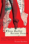 When Ballet Became French : Modern Ballet and the Cultural Politics of France 1909-1939