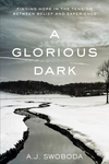 Glorious Dark : Finding Hope in the Tension Between Belief and Experience