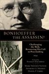 Bonhoeffer the Assassin?:Challenging the Myth, Recovering His Call to Peacemaking