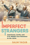 Imperfect Strangers: Americans, Arabs, and U.S. Middle East Relations in the 1970s
