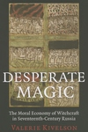 Desperate Magic:The Moral Economy of Witchcraft in Seventeenth-Century Russia