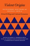 Violent Origins:Walter Burkert, Rene Girard, and Jonathan Z. Smith on Ritual Killing and Cultural Formation
