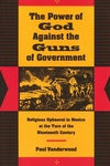 The Power of God Against the Guns of Government:Religious Upheaval in Mexico at the Turn of the Nineteenth Century