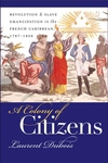 A Colony of Citizens:Revolution and Slave Emancipation in the French Caribbean, 1787-1804