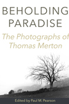 Beholding Paradise: The Photographs of Thomas Merton