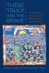 These Truly Are the Brave : An Anthology of African American Writings on War and Citizenship