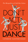Don't Act, Just Dance : The Metapolitics of Cold War Culture