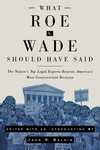 What Roe V. Wade Should Have Said:The Nation's Top Legal Experts Rewrite America's Most Controversial Decision