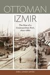 Ottoman Izmir:The Rise of a Cosmopolitan Port, 1840-1880
