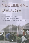The Neoliberal Deluge:Hurricane Katrina, Late Capitalism, and the Remaking of New Orleans