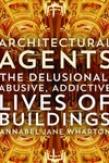 Architectural Agents : The Delusional, Abusive, Addictive Lives of Buildings