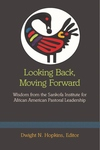Looking Back, Moving Forward : Wisdom from the Sankofa Institute for African American Pastoral Leadership