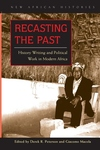 Recasting the Past:History Writing and Political Work in Modern Africa