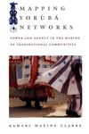 Mapping Yoruba Networks:Power and Agency in the Making of Transnational Communities