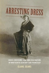 Arresting Dress : Cross-Dressing, Law, and Fascination in Nineteenth-Century San Francisco